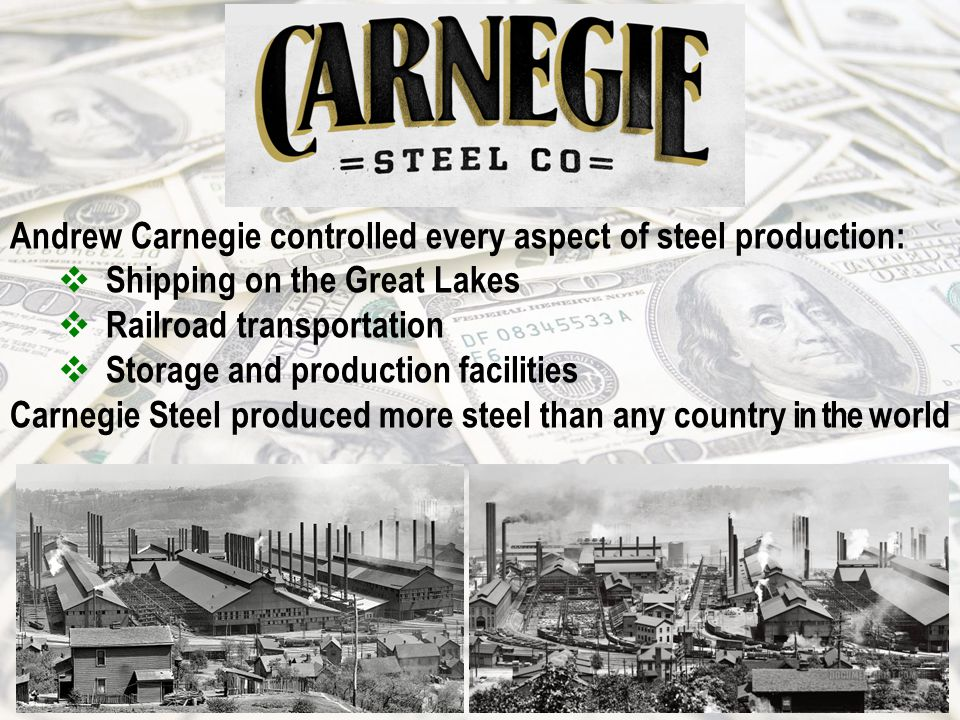 Andrew Carnegie controlled every aspect of steel production:  Shipping on the Great Lakes  Railroad transportation  Storage and production facilities Carnegie Steel produced more steel than any country in the world