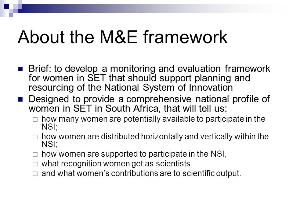 About the M&E framework Brief: to develop a monitoring and evaluation framework for women in SET that should support planning and resourcing of the National System of Innovation Designed to provide a comprehensive national profile of women in SET in South Africa, that will tell us:  how many women are potentially available to participate in the NSI;  how women are distributed horizontally and vertically within the NSI;  how women are supported to participate in the NSI,  what recognition women get as scientists  and what women's contributions are to scientific output.
