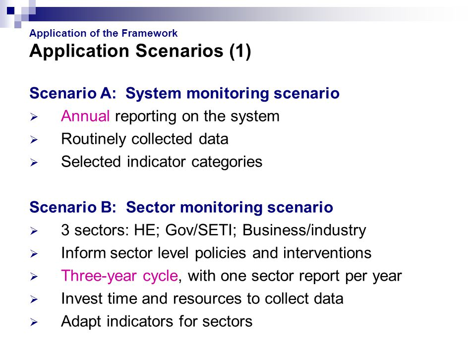 Application of the Framework Application Scenarios (1) Scenario A: System monitoring scenario  Annual reporting on the system  Routinely collected data  Selected indicator categories Scenario B: Sector monitoring scenario  3 sectors: HE; Gov/SETI; Business/industry  Inform sector level policies and interventions  Three-year cycle, with one sector report per year  Invest time and resources to collect data  Adapt indicators for sectors