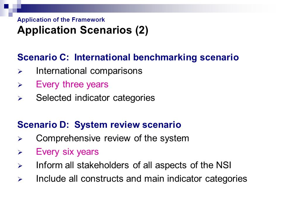 Application of the Framework Application Scenarios (2) Scenario C: International benchmarking scenario  International comparisons  Every three years  Selected indicator categories Scenario D: System review scenario  Comprehensive review of the system  Every six years  Inform all stakeholders of all aspects of the NSI  Include all constructs and main indicator categories