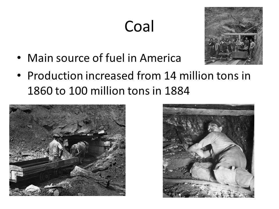 Coal Main source of fuel in America Production increased from 14 million tons in 1860 to 100 million tons in 1884