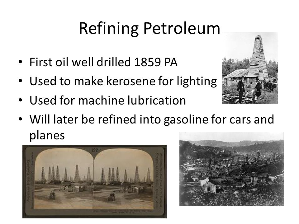 Refining Petroleum First oil well drilled 1859 PA Used to make kerosene for lighting Used for machine lubrication Will later be refined into gasoline