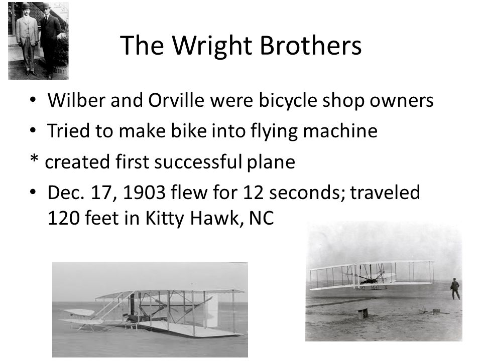The Wright Brothers Wilber and Orville were bicycle shop owners Tried to make bike into flying machine * created first successful plane Dec. 17, 1903