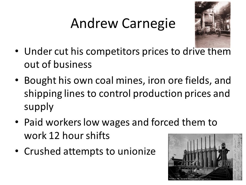 Andrew Carnegie Under cut his competitors prices to drive them out of business Bought his own coal mines, iron ore fields, and shipping lines to contr