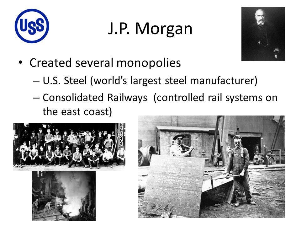 J.P. Morgan Created several monopolies – U.S. Steel (world's largest steel manufacturer) – Consolidated Railways (controlled rail systems on the east