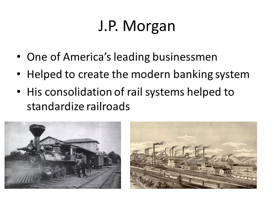 J.P. Morgan One of America's leading businessmen Helped to create the modern banking system His consolidation of rail systems helped to standardize ra