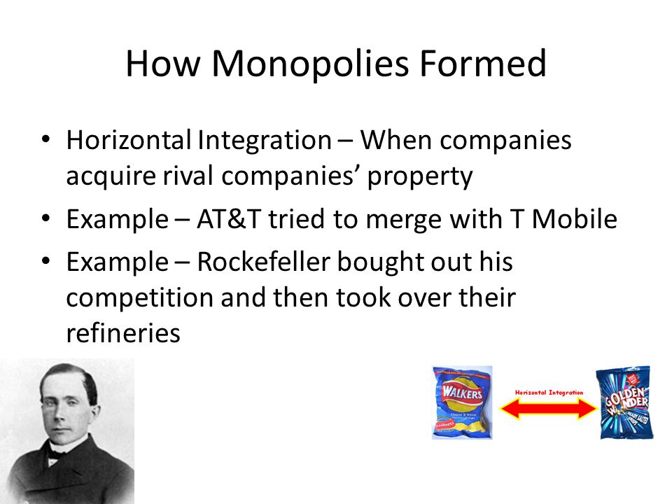 How Monopolies Formed Horizontal Integration – When companies acquire rival companies' property Example – AT&T tried to merge with T Mobile Example –