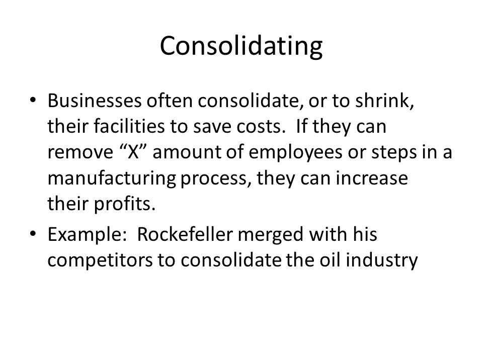 "Consolidating Businesses often consolidate, or to shrink, their facilities to save costs. If they can remove ""X"" amount of employees or steps in a man"