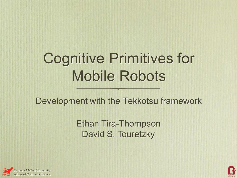 Carnegie Mellon University School of Computer Science Carnegie Mellon University School of Computer Science Cognitive Primitives for Mobile Robots Development with the Tekkotsu framework Ethan Tira-Thompson David S.