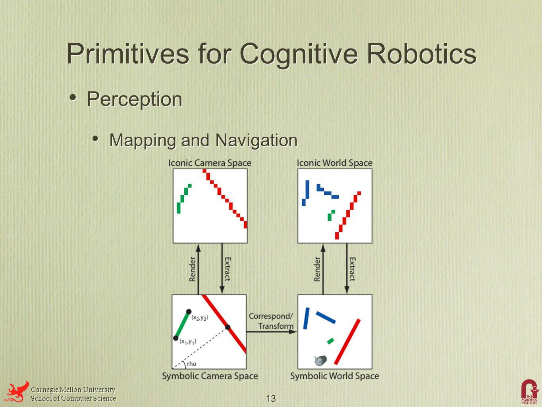 Carnegie Mellon University School of Computer Science Carnegie Mellon University School of Computer Science 13 Primitives for Cognitive Robotics Perception Mapping and Navigation Perception Mapping and Navigation