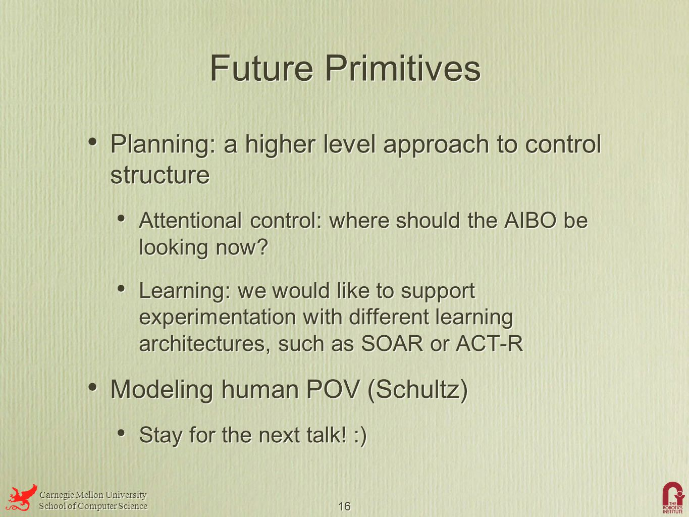Carnegie Mellon University School of Computer Science Carnegie Mellon University School of Computer Science 16 Future Primitives Planning: a higher level approach to control structure Attentional control: where should the AIBO be looking now.