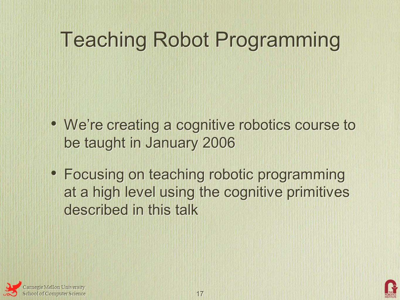 Carnegie Mellon University School of Computer Science Carnegie Mellon University School of Computer Science 17 Teaching Robot Programming We're creating a cognitive robotics course to be taught in January 2006 Focusing on teaching robotic programming at a high level using the cognitive primitives described in this talk We're creating a cognitive robotics course to be taught in January 2006 Focusing on teaching robotic programming at a high level using the cognitive primitives described in this talk