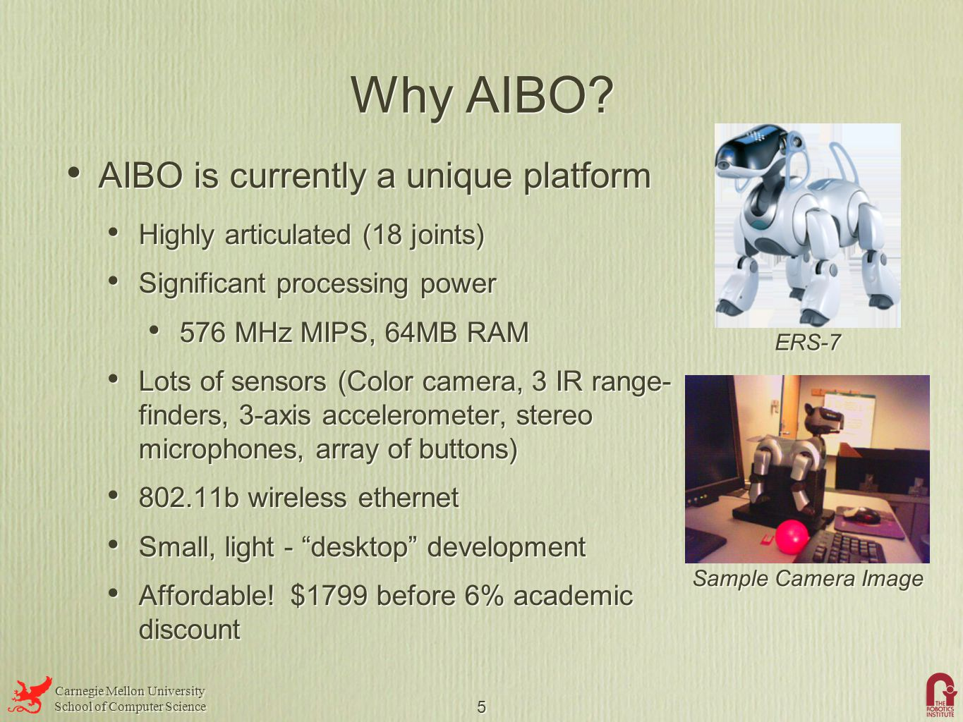 Carnegie Mellon University School of Computer Science Carnegie Mellon University School of Computer Science 5 Why AIBO? AIBO is currently a unique pla