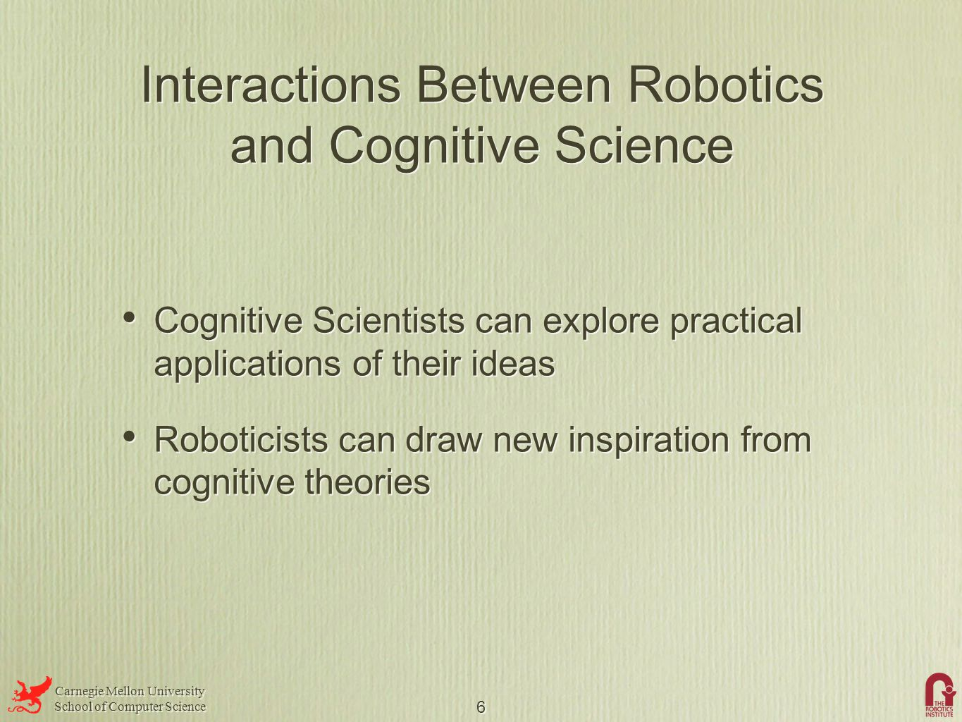 Carnegie Mellon University School of Computer Science Carnegie Mellon University School of Computer Science 6 Interactions Between Robotics and Cognitive Science Cognitive Scientists can explore practical applications of their ideas Roboticists can draw new inspiration from cognitive theories Cognitive Scientists can explore practical applications of their ideas Roboticists can draw new inspiration from cognitive theories