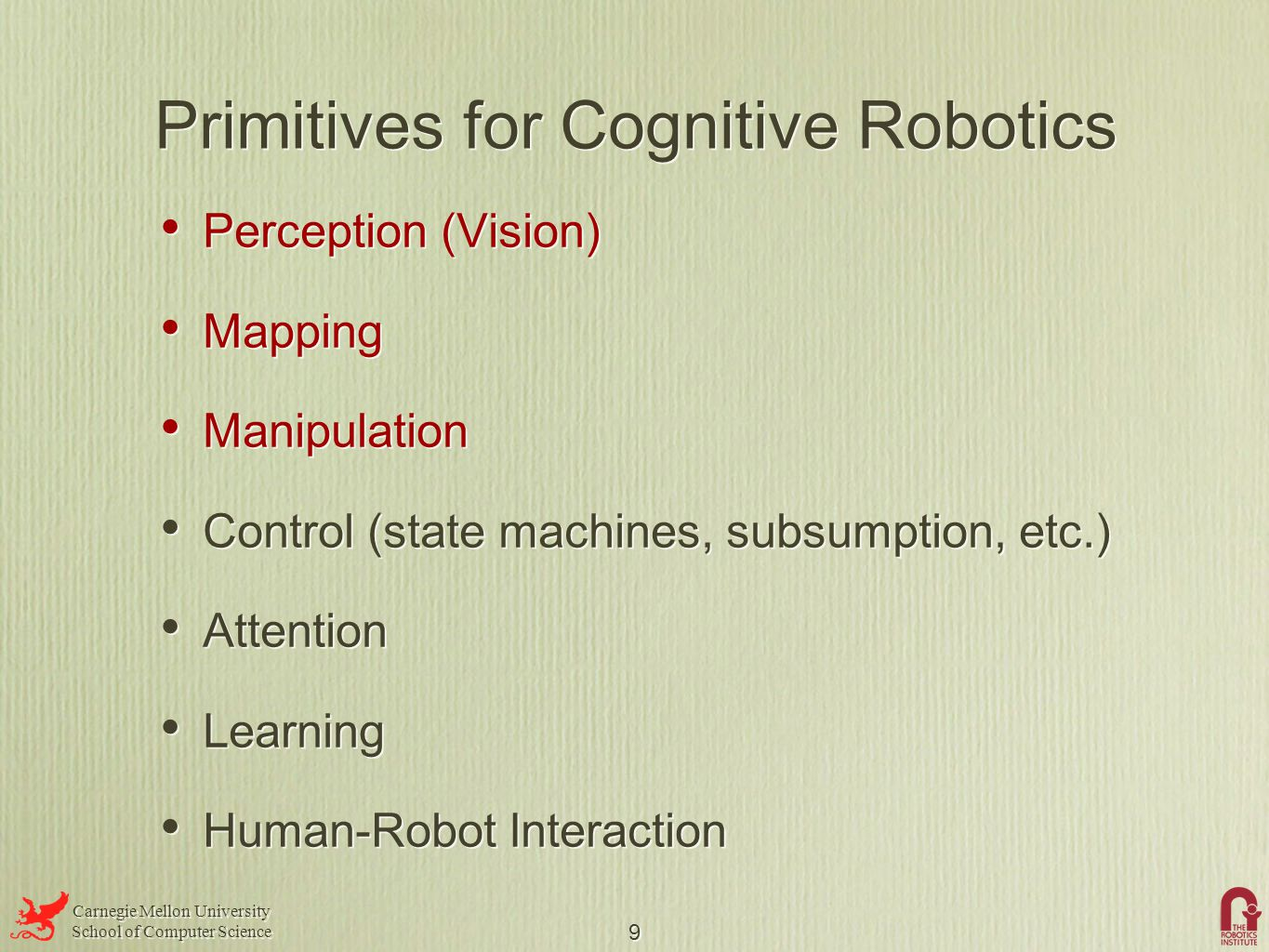 Carnegie Mellon University School of Computer Science Carnegie Mellon University School of Computer Science 9 Primitives for Cognitive Robotics Perception (Vision) Mapping Manipulation Control (state machines, subsumption, etc.) Attention Learning Human-Robot Interaction Perception (Vision) Mapping Manipulation Control (state machines, subsumption, etc.) Attention Learning Human-Robot Interaction