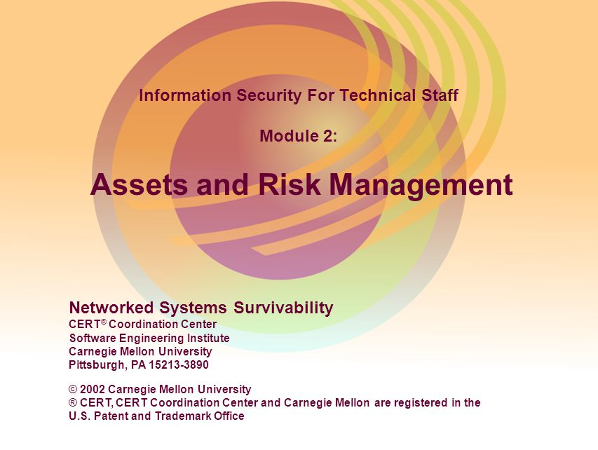 © 2002 Carnegie Mellon University Module 2: Assets and Risk Management - slide 2 Instructional Objectives Discuss the components of risk and the concepts of risk management Describe the importance of identifying and prioritizing assets Describe risk analysis techniques Identify methods of managing risks