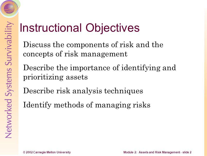 © 2002 Carnegie Mellon University Module 2: Assets and Risk Management - slide 3 Overview Define risk and recognize impact Assets, threats, vulnerabilities and safeguards Risk management, risk assessment and analysis