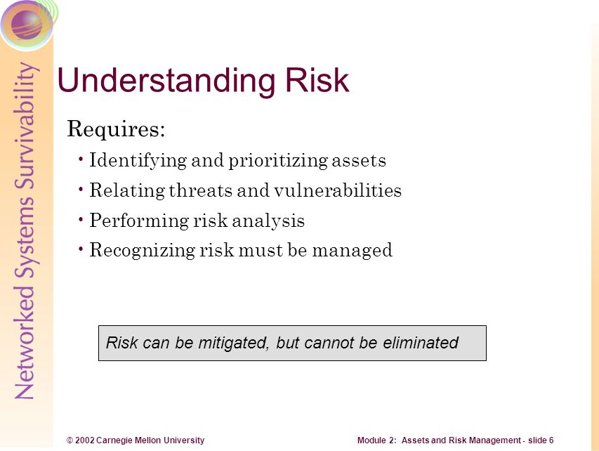 © 2002 Carnegie Mellon University Module 2: Assets and Risk Management - slide 17 Risk Management Risk Management is process used to identify, analyze, and mitigate the risk (comprised of threats, vulnerabilities, safeguards and assets); and provide strategies for sustaining the security requirements of an information asset.