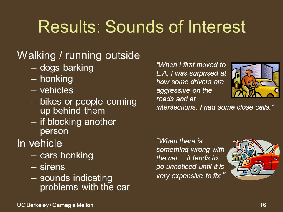 UC Berkeley / Carnegie Mellon16 Results: Sounds of Interest Walking / running outside –dogs barking –honking –vehicles –bikes or people coming up behind them –if blocking another person In vehicle –cars honking –sirens –sounds indicating problems with the car When I first moved to L.A.