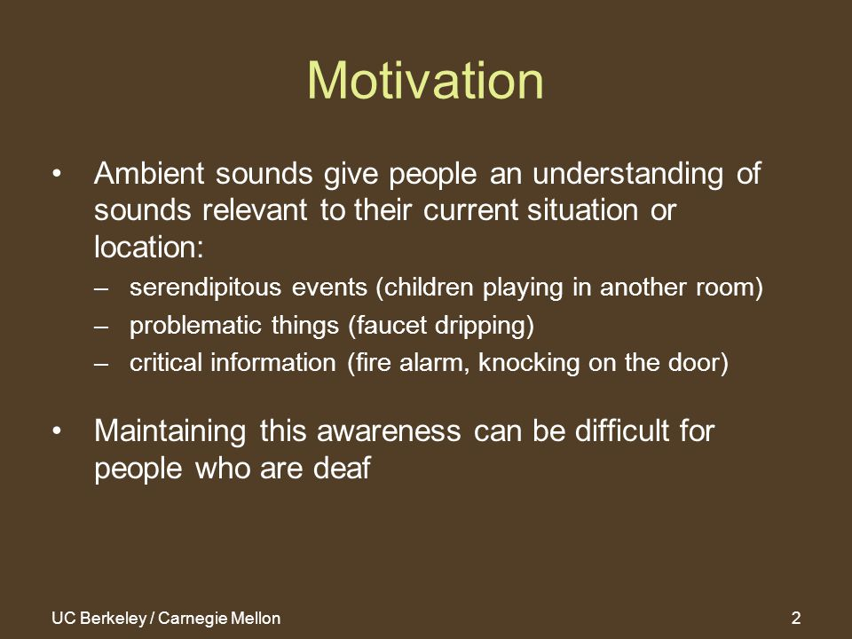 UC Berkeley / Carnegie Mellon2 Motivation Ambient sounds give people an understanding of sounds relevant to their current situation or location: –serendipitous events (children playing in another room) –problematic things (faucet dripping) –critical information (fire alarm, knocking on the door) Maintaining this awareness can be difficult for people who are deaf