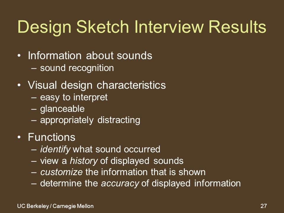 UC Berkeley / Carnegie Mellon27 Design Sketch Interview Results Information about sounds –sound recognition Visual design characteristics –easy to interpret –glanceable –appropriately distracting Functions –identify what sound occurred –view a history of displayed sounds –customize the information that is shown –determine the accuracy of displayed information