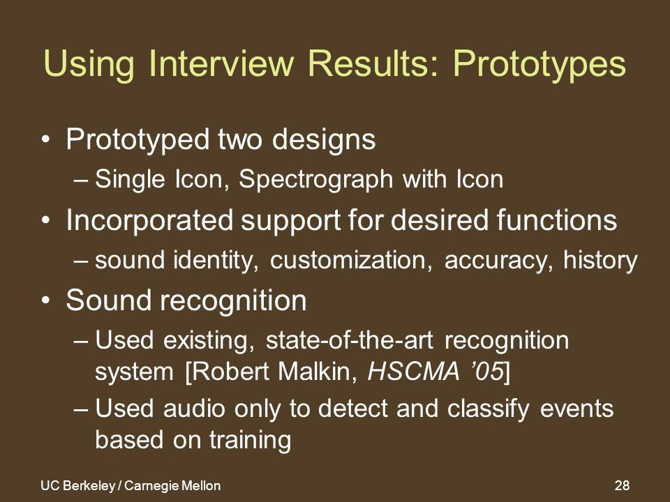 UC Berkeley / Carnegie Mellon28 Using Interview Results: Prototypes Prototyped two designs –Single Icon, Spectrograph with Icon Incorporated support for desired functions –sound identity, customization, accuracy, history Sound recognition –Used existing, state-of-the-art recognition system [Robert Malkin, HSCMA '05] –Used audio only to detect and classify events based on training