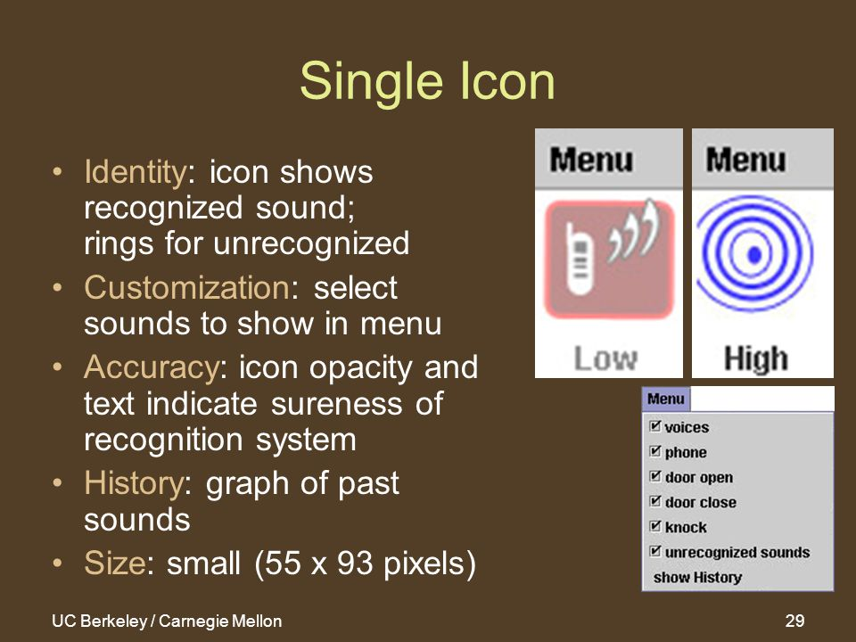 UC Berkeley / Carnegie Mellon29 Single Icon Identity: icon shows recognized sound; rings for unrecognized Customization: select sounds to show in menu Accuracy: icon opacity and text indicate sureness of recognition system History: graph of past sounds Size: small (55 x 93 pixels)