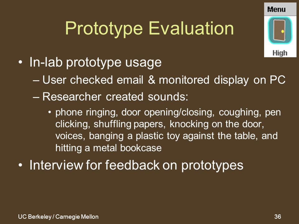 UC Berkeley / Carnegie Mellon36 Prototype Evaluation In-lab prototype usage –User checked email & monitored display on PC –Researcher created sounds: phone ringing, door opening/closing, coughing, pen clicking, shuffling papers, knocking on the door, voices, banging a plastic toy against the table, and hitting a metal bookcase Interview for feedback on prototypes