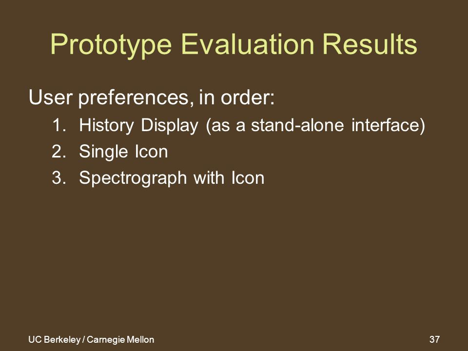 UC Berkeley / Carnegie Mellon37 Prototype Evaluation Results User preferences, in order: 1.History Display (as a stand-alone interface) 2.Single Icon 3.Spectrograph with Icon