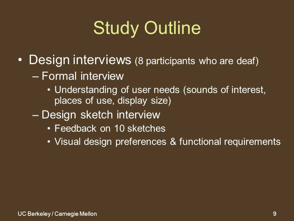 UC Berkeley / Carnegie Mellon10 Study Outline Implemented 2 fully-functional prototypes –Embody preferences & requirements found in interviews