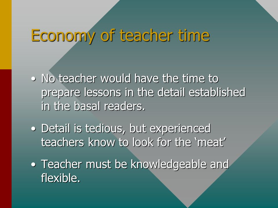 Economy of teacher time No teacher would have the time to prepare lessons in the detail established in the basal readers.No teacher would have the time to prepare lessons in the detail established in the basal readers.