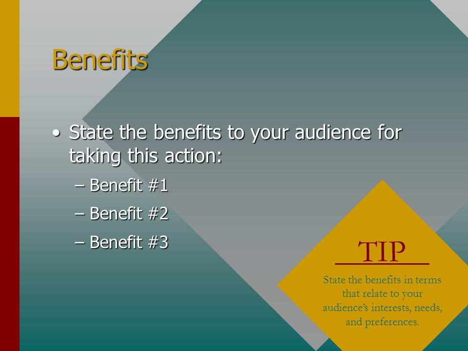 Benefits State the benefits to your audience for taking this action:State the benefits to your audience for taking this action: –Benefit #1 –Benefit #2 –Benefit #3 TIP State the benefits in terms that relate to your audience's interests, needs, and preferences.