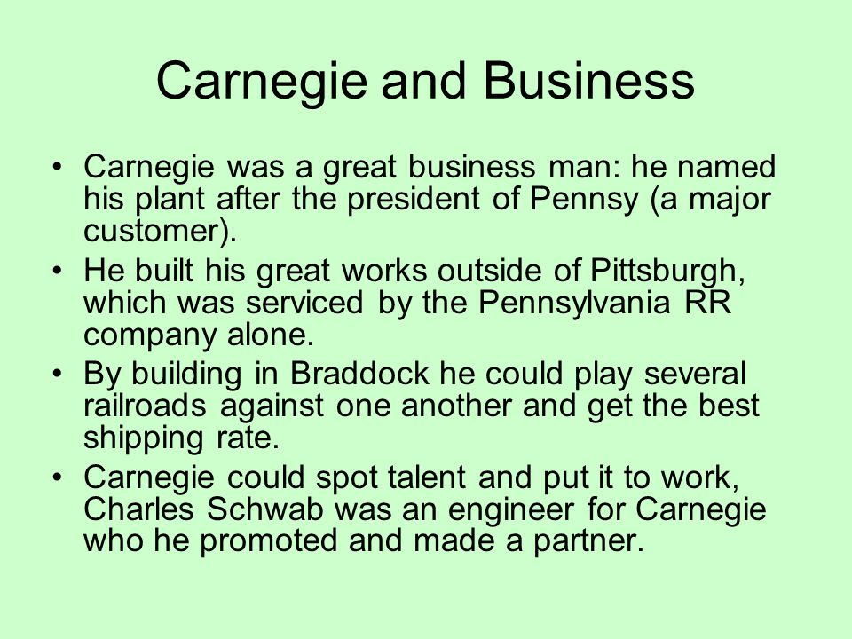 Carnegie and Business Carnegie was a great business man: he named his plant after the president of Pennsy (a major customer).