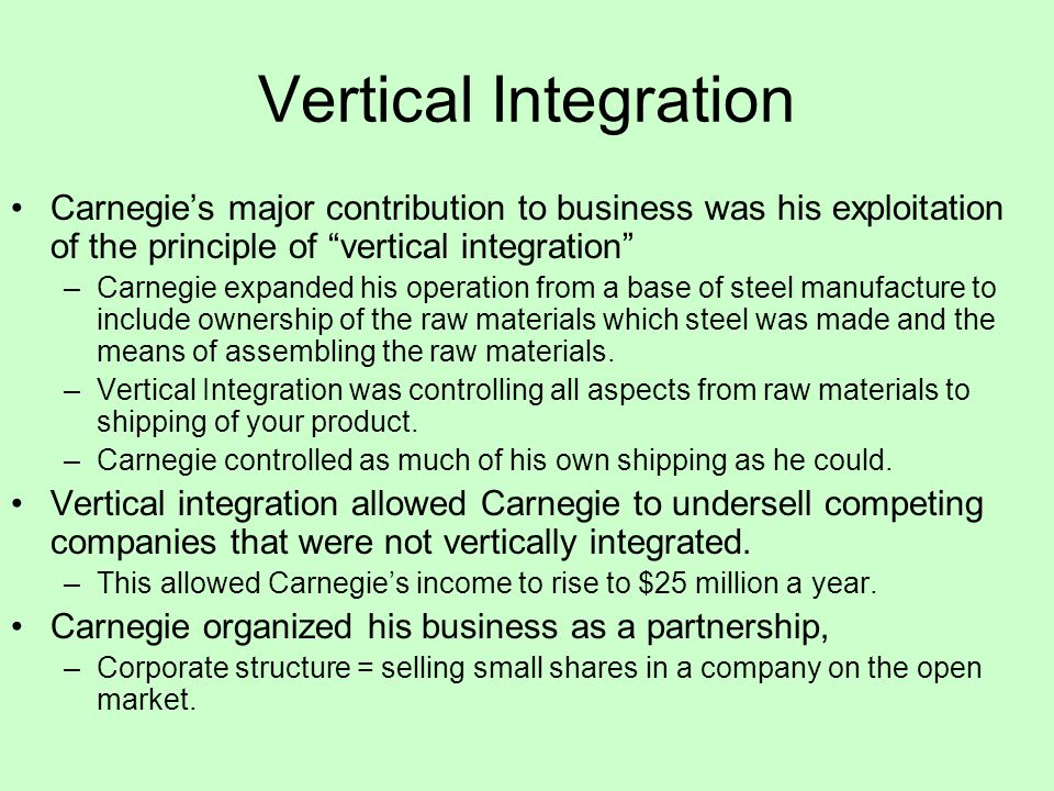 Vertical Integration Carnegie's major contribution to business was his exploitation of the principle of vertical integration –Carnegie expanded his operation from a base of steel manufacture to include ownership of the raw materials which steel was made and the means of assembling the raw materials.
