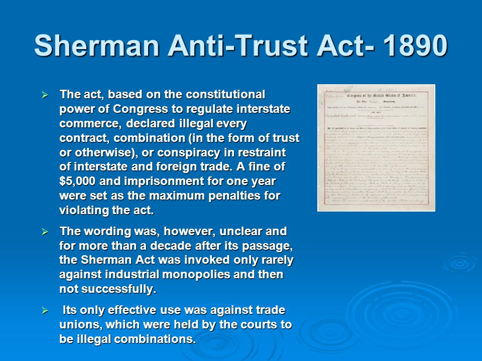 Sherman Anti-Trust Act- 1890  The act, based on the constitutional power of Congress to regulate interstate commerce, declared illegal every contract