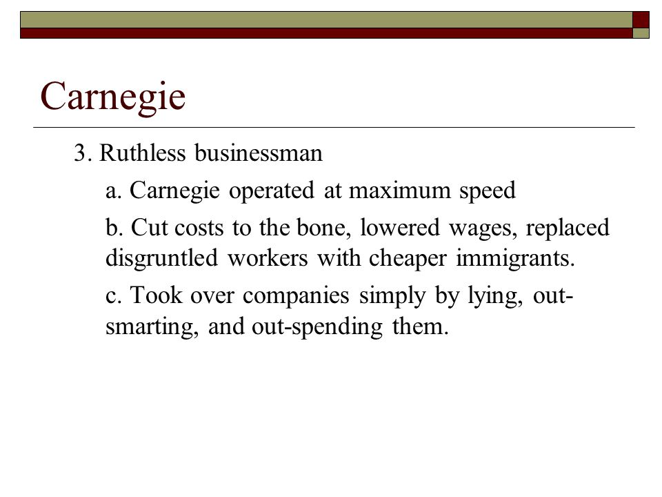 Carnegie 3. Ruthless businessman a. Carnegie operated at maximum speed b.