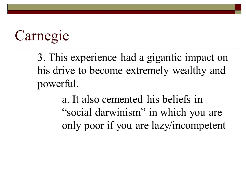 """Carnegie 3. This experience had a gigantic impact on his drive to become extremely wealthy and powerful. a. It also cemented his beliefs in """"social da"""