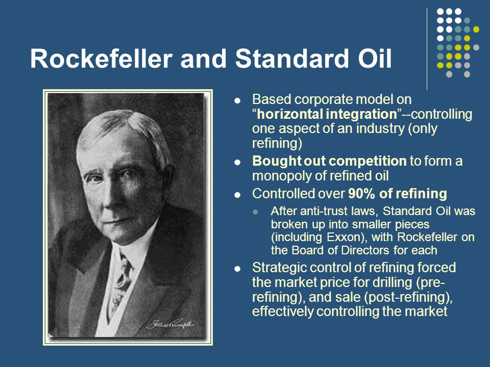 Rockefeller and Standard Oil Based corporate model on horizontal integration --controlling one aspect of an industry (only refining) Bought out competition to form a monopoly of refined oil Controlled over 90% of refining After anti-trust laws, Standard Oil was broken up into smaller pieces (including Exxon), with Rockefeller on the Board of Directors for each Strategic control of refining forced the market price for drilling (pre- refining), and sale (post-refining), effectively controlling the market
