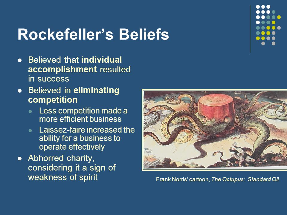 Rockefeller's Beliefs Believed that individual accomplishment resulted in success Believed in eliminating competition Less competition made a more efficient business Laissez-faire increased the ability for a business to operate effectively Abhorred charity, considering it a sign of weakness of spirit Frank Norris' cartoon, The Octupus: Standard Oil