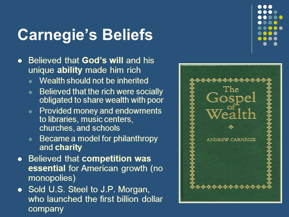 Carnegie's Beliefs Believed that God's will and his unique ability made him rich Wealth should not be inherited Believed that the rich were socially obligated to share wealth with poor Provided money and endowments to libraries, music centers, churches, and schools Became a model for philanthropy and charity Believed that competition was essential for American growth (no monopolies) Sold U.S.