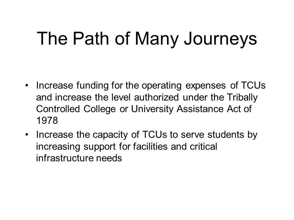 The Path of Many Journeys Increase funding for the operating expenses of TCUs and increase the level authorized under the Tribally Controlled College