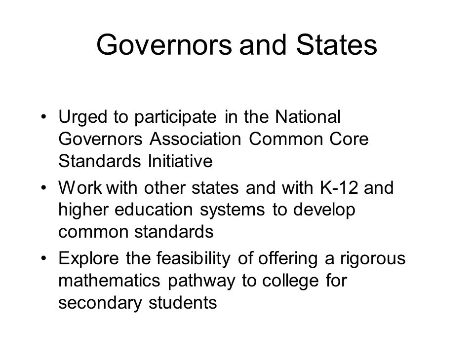 Governors and States Urged to participate in the National Governors Association Common Core Standards Initiative Work with other states and with K-12 and higher education systems to develop common standards Explore the feasibility of offering a rigorous mathematics pathway to college for secondary students