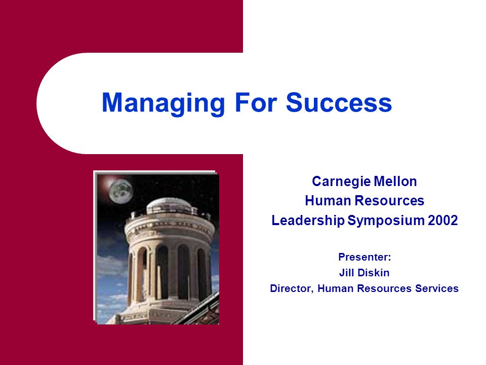 Managing For Success Carnegie Mellon Human Resources Leadership Symposium 2002 Presenter: Jill Diskin Director, Human Resources Services
