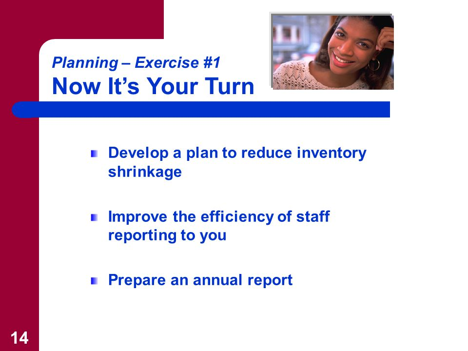 14 Develop a plan to reduce inventory shrinkage Improve the efficiency of staff reporting to you Prepare an annual report Planning – Exercise #1 Now It's Your Turn