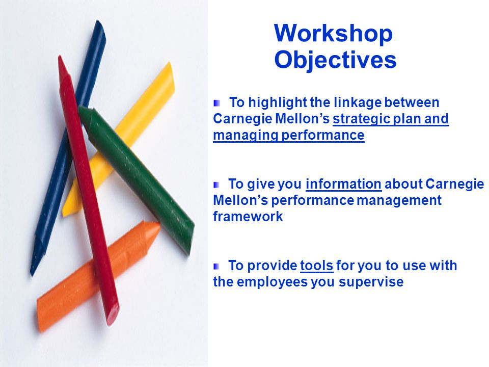 2 Workshop Objectives To highlight the linkage between Carnegie Mellon's strategic plan and managing performance To give you information about Carnegie Mellon's performance management framework To provide tools for you to use with the employees you supervise