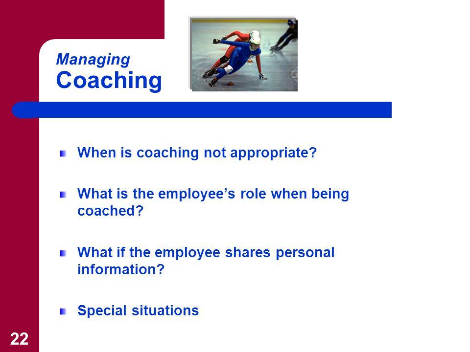 22 Managing Coaching When is coaching not appropriate.