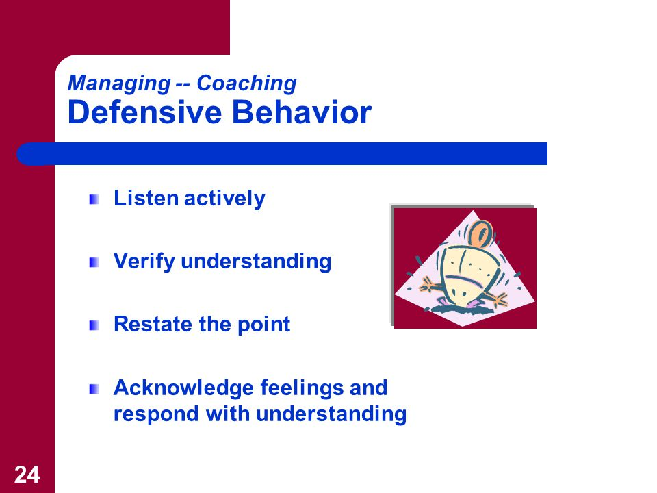 24 Managing -- Coaching Defensive Behavior Listen actively Verify understanding Restate the point Acknowledge feelings and respond with understanding