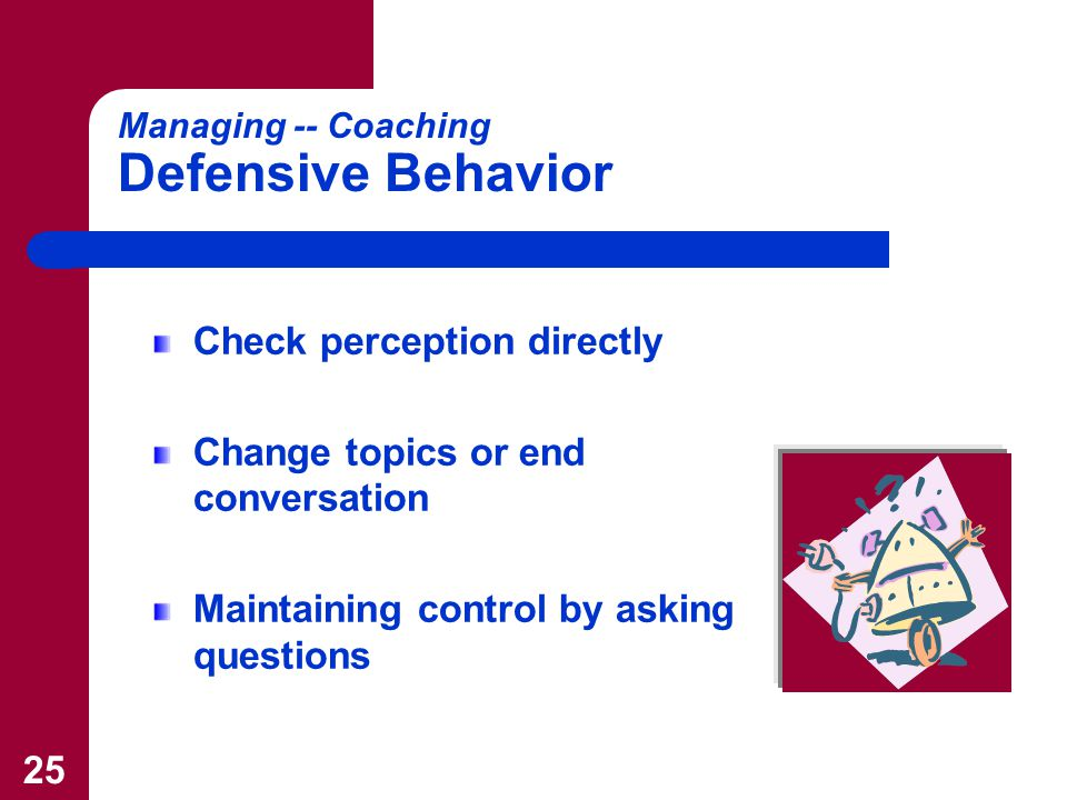 25 Managing -- Coaching Defensive Behavior Check perception directly Change topics or end conversation Maintaining control by asking questions
