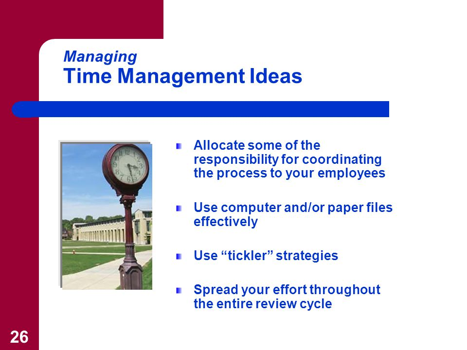 26 Managing Time Management Ideas Allocate some of the responsibility for coordinating the process to your employees Use computer and/or paper files effectively Use tickler strategies Spread your effort throughout the entire review cycle