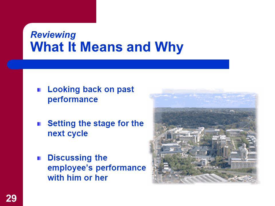 29 Reviewing What It Means and Why Looking back on past performance Setting the stage for the next cycle Discussing the employee's performance with him or her